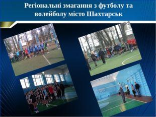 Регіональні змагання з футболу та волейболу місто Шахтарськ