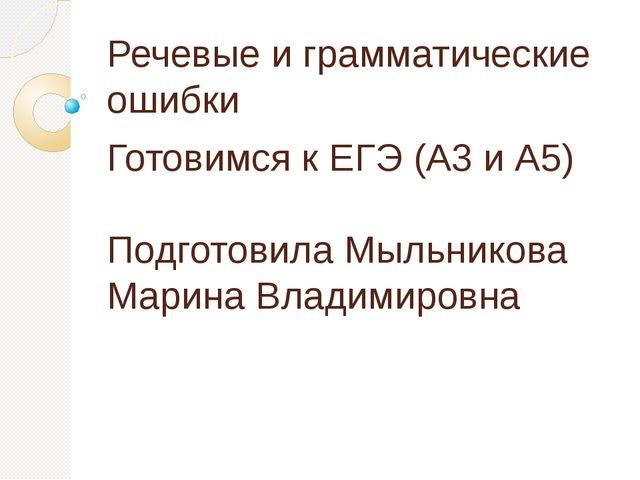Речевые и грамматические ошибки Готовимся к ЕГЭ (А3 и А5) Подготовила Мыльник...