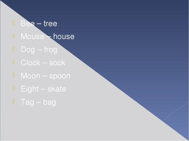Bee – tree Mouse – house Dog – frog Clock – sock Moon – spoon Eight – skate...