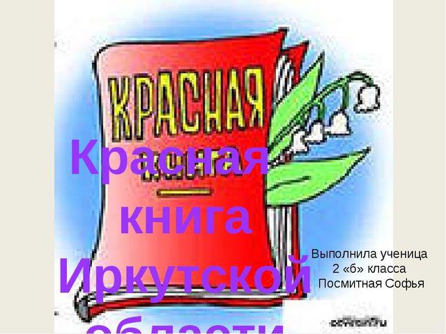Выполнила ученица 2 «б» класса Посмитная Софья Красная книга Иркутской области