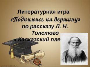 Литературная игра «Поднимись на вершину» по рассказу Л. Н. Толстого « Кавказ