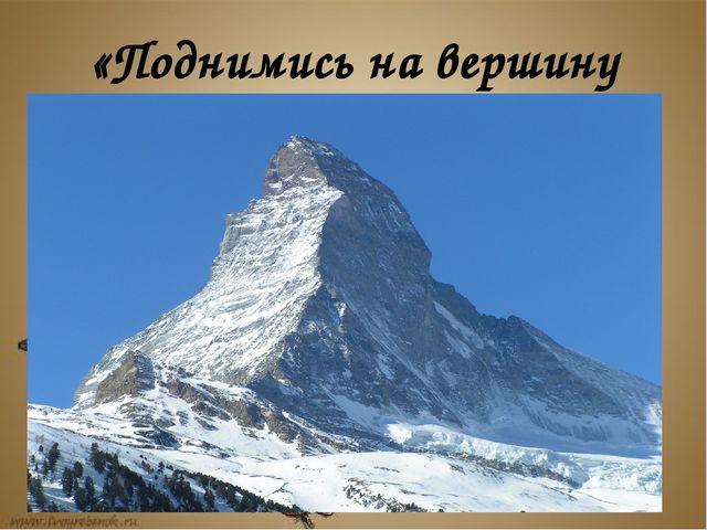«Поднимись на вершину горы»