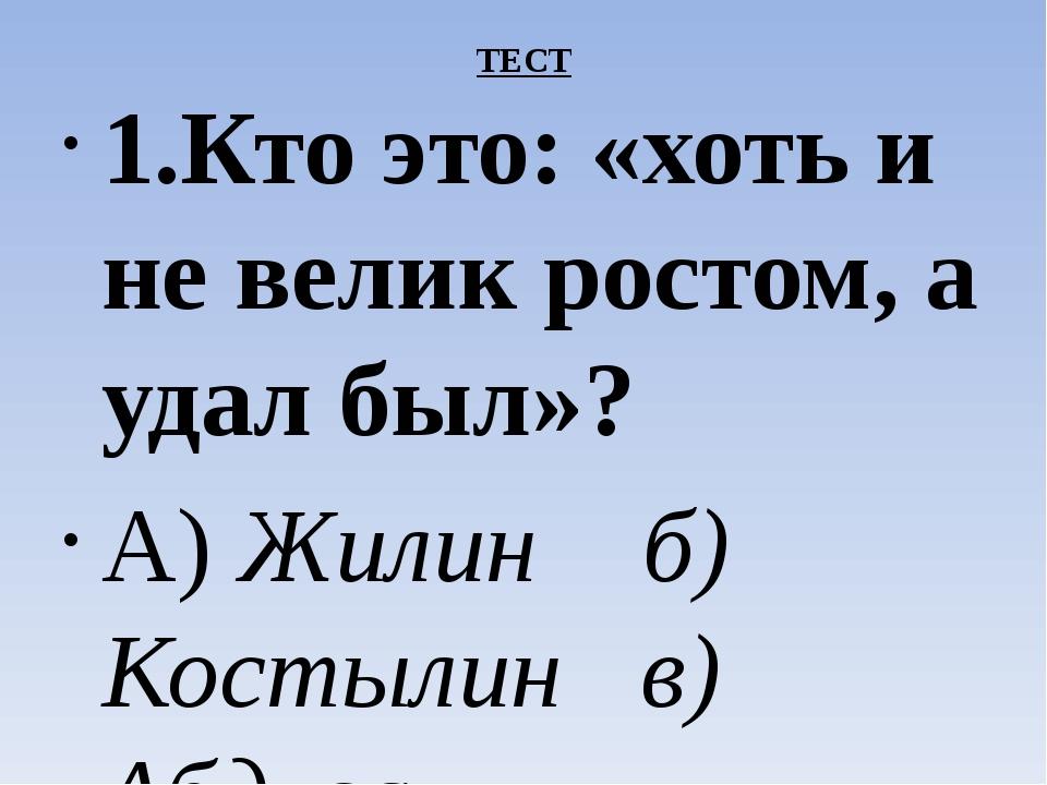 ТЕСТ 1.Кто это: «хоть и не велик ростом, а удал был»? А) Жилин б) Костылин в...
