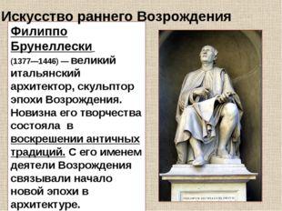 Филиппо Брунеллески (1377—1446) — великий итальянский архитектор, скульптор э