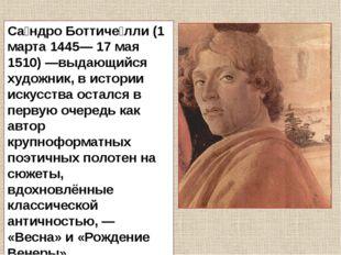 Са́ндро Боттиче́лли (1 марта 1445— 17 мая 1510)—выдающийся художник, в истор