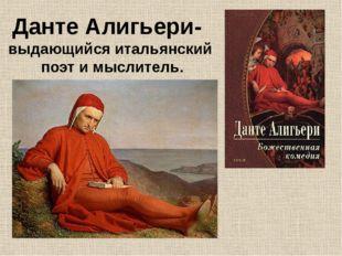 Данте Алигьери- выдающийся итальянский поэт и мыслитель.