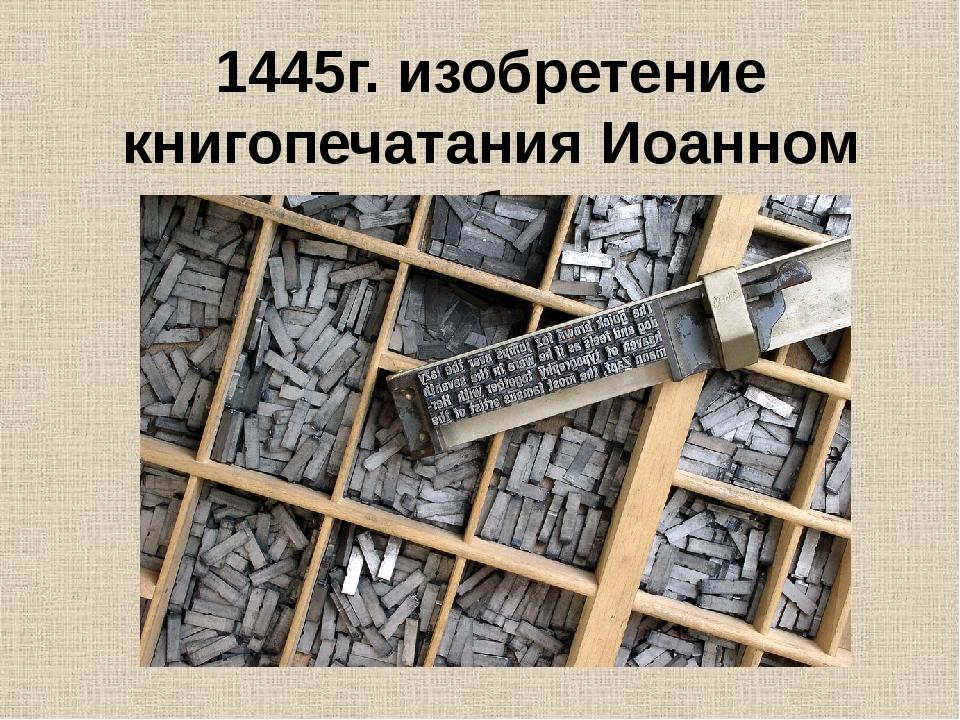 1445г. изобретение книгопечатания Иоанном Гутенбергом