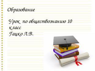Образование Урок по обществознанию 10 класс Гацко Л.В.