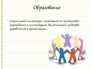 Образование Социальный институт, состоящий из множества учреждений и институц