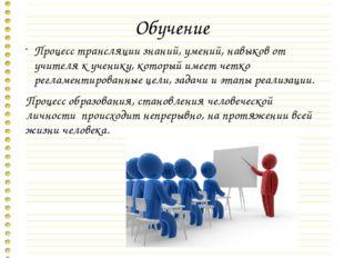 Обучение Процесс трансляции знаний, умений, навыков от учителя к ученику, кот