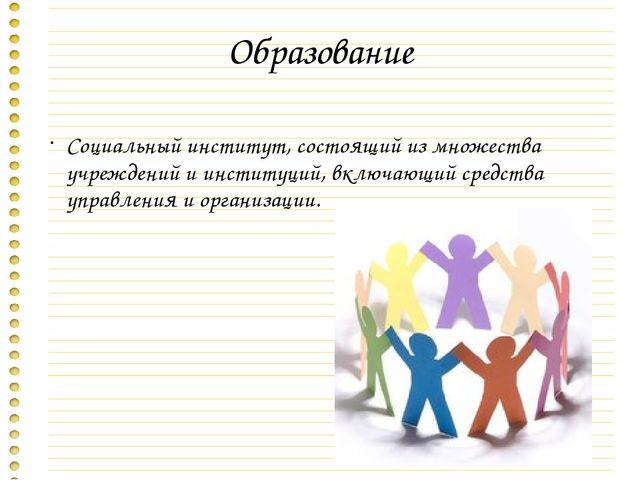 Образование Социальный институт, состоящий из множества учреждений и институц...