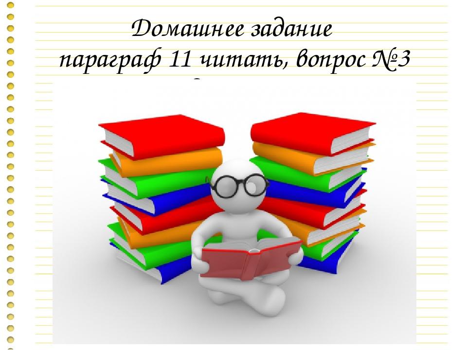 Домашнее задание параграф 11 читать, вопрос № 3 подготовить