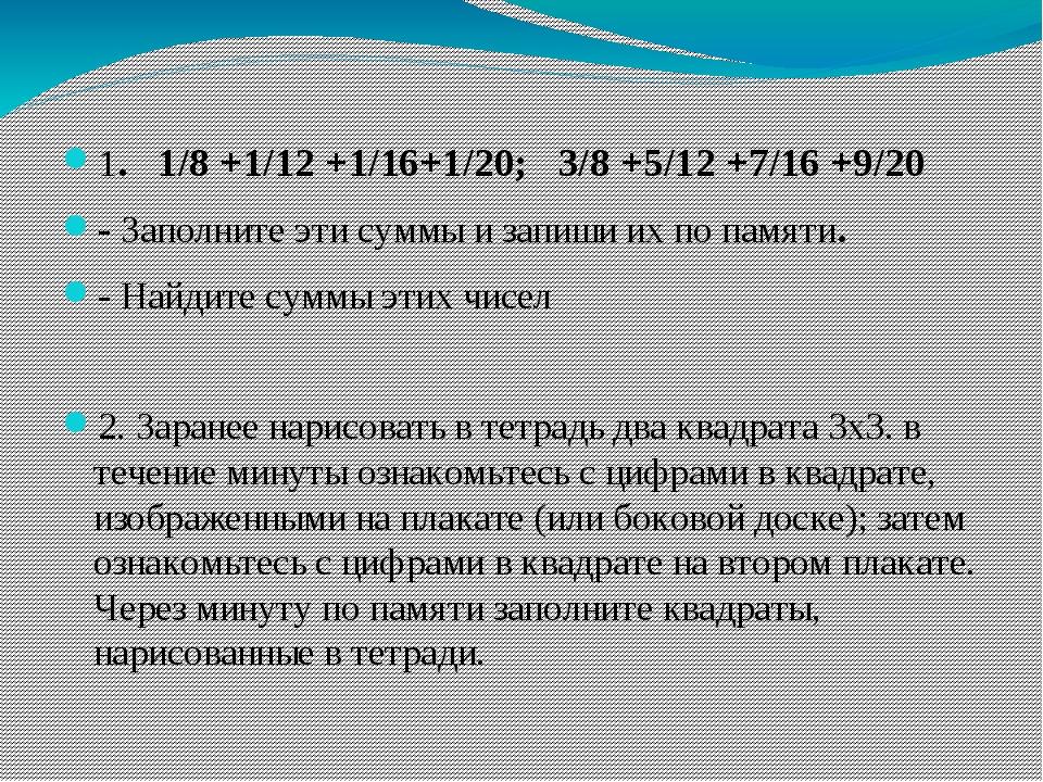 1. 1/8 +1/12 +1/16+1/20; 3/8 +5/12 +7/16 +9/20 - Заполните эти суммы и запиши...