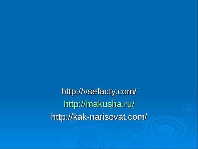 http://vsefacty.com/ http://makusha.ru/ http://kak-narisovat.com/