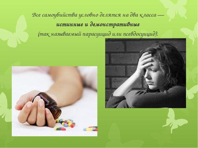 Все самоубийства условно делятся на два класса— истинныеидемонстративные...