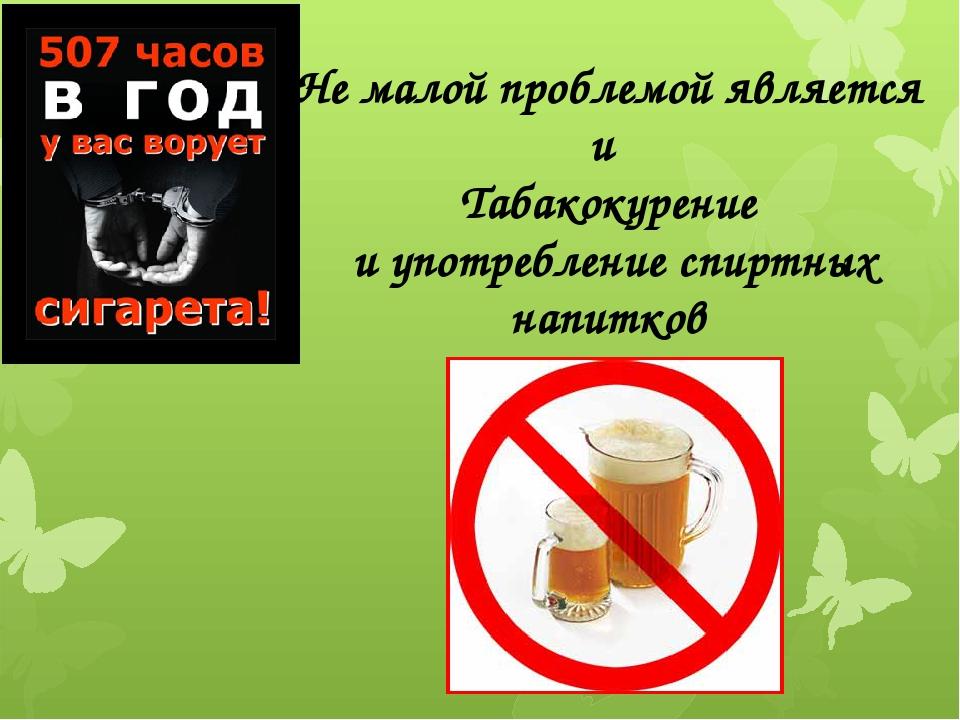 Не малой проблемой является и Табакокурение и употребление спиртных напитков