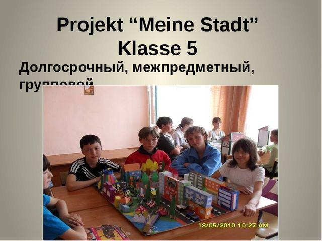 """Projekt """"Meine Stadt"""" Klasse 5 Долгосрочный, межпредметный, групповой"""