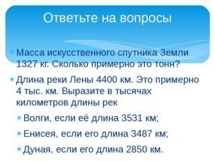 Масса искусственного спутника Земли 1327 кг. Сколько примерно это тонн? Длина