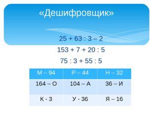 25 + 63 : 3 – 2 153 + 7 + 20 : 5 75 : 3 + 55 : 5 «Дешифровщик» М – 94 Р – 44