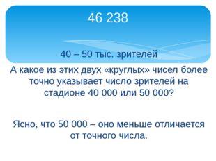 40 – 50 тыс. зрителей А какое из этих двух «круглых» чисел более точно указыв