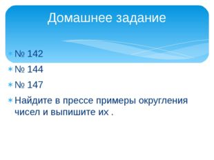№ 142 № 144 № 147 Найдите в прессе примеры округления чисел и выпишите их . Д