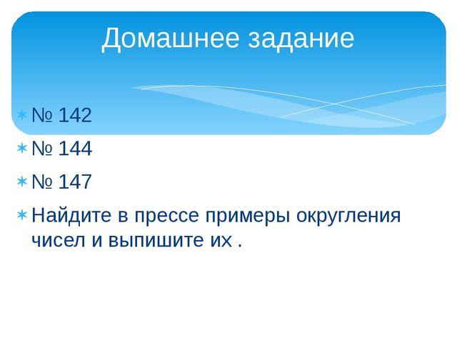 № 142 № 144 № 147 Найдите в прессе примеры округления чисел и выпишите их . Д...