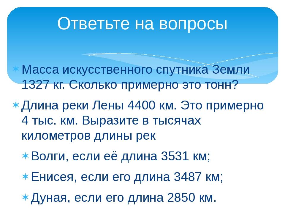 Масса искусственного спутника Земли 1327 кг. Сколько примерно это тонн? Длина...