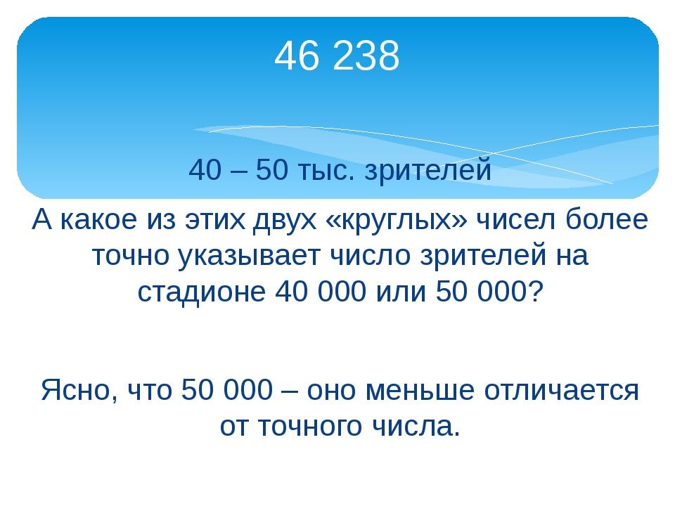 40 – 50 тыс. зрителей А какое из этих двух «круглых» чисел более точно указыв...