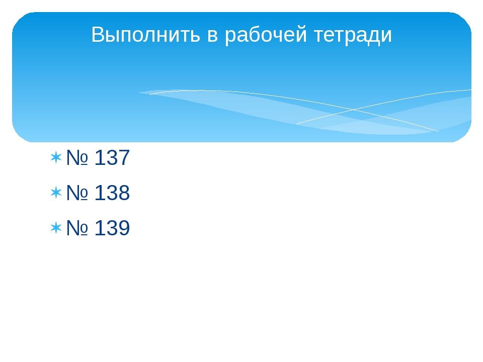 Выполнить в рабочей тетради № 137 № 138 № 139