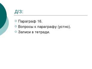Д/З: Параграф 16. Вопросы к параграфу (устно). Записи в тетради.