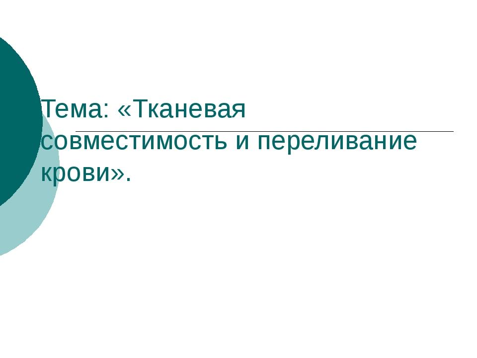 Тема: «Тканевая совместимость и переливание крови».