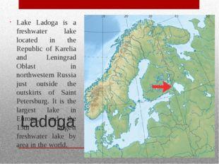 Ladoga Lake Ladoga is a freshwater lake located in the Republic of Karelia an