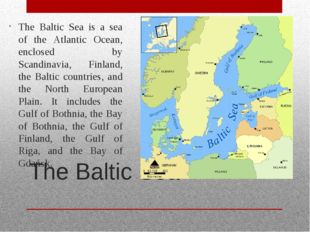 The Baltic Sea The Baltic Sea is a sea of the Atlantic Ocean, enclosed by Sca