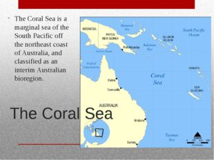 The Coral Sea The Coral Sea is a marginal sea of the South Pacific off the no