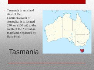 Tasmania Tasmania is an island state of the Commonwealth of Australia. It is
