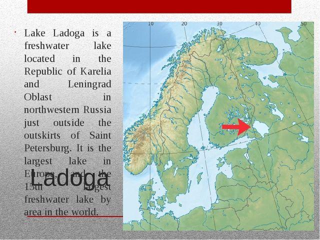 Ladoga Lake Ladoga is a freshwater lake located in the Republic of Karelia an...