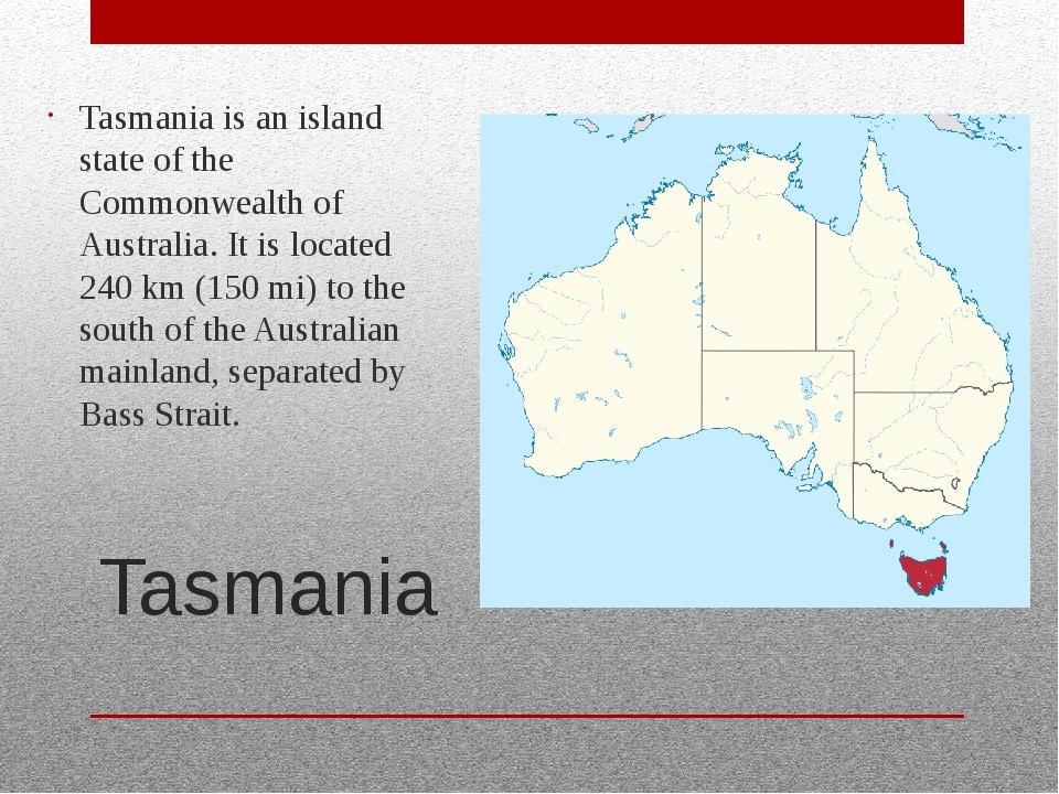 Tasmania Tasmania is an island state of the Commonwealth of Australia. It is...