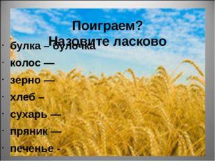 Поиграем? Назовите ласково булка – булочка колос — зерно — хлеб – сухарь — п