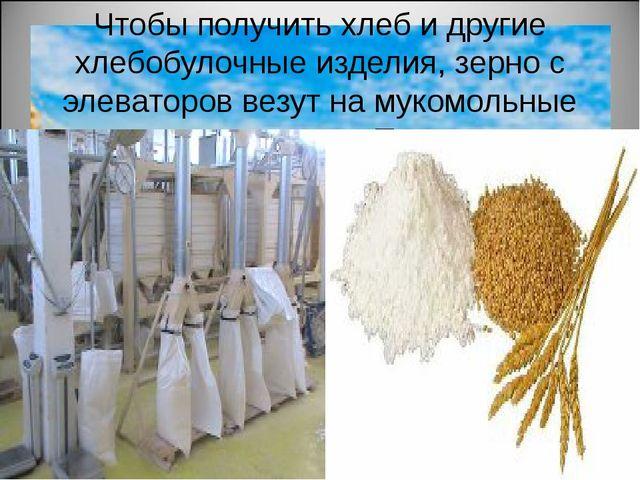 Чтобы получить хлеб и другие хлебобулочные изделия, зерно с элеваторов везут...