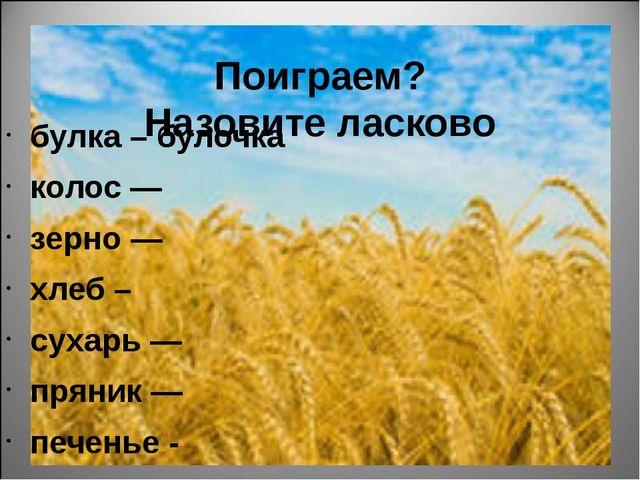 Поиграем? Назовите ласково булка – булочка колос — зерно — хлеб – сухарь — п...