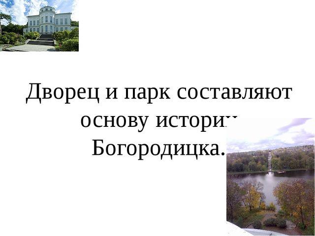 Дворец и парк составляют основу истории Богородицка.