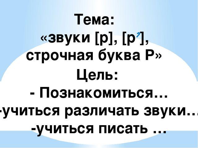 Тема: «звуки [р], [р ], строчная буква Р» Цель: - Познакомиться… -учиться раз...