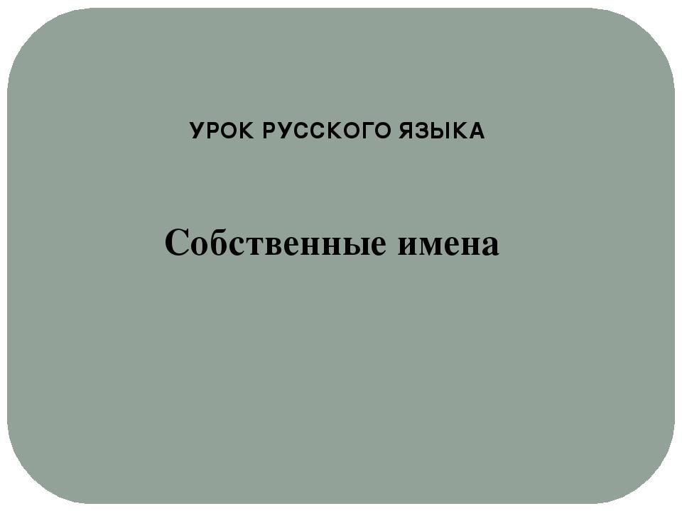 Собственные имена УРОК РУССКОГО ЯЗЫКА