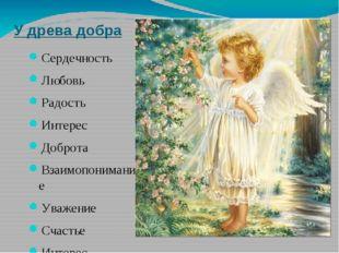 У древа добра Сердечность Любовь Радость Интерес Доброта Взаимопонимание Уваж