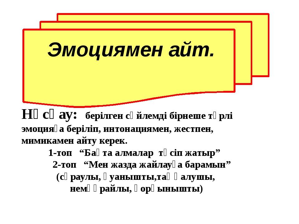 Нұсқау: берілген сөйлемді бірнеше түрлі эмоцияға беріліп, интонациямен, жест...