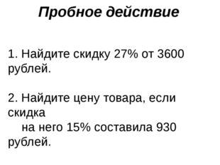 Пробное действие 1. Найдите скидку 27% от 3600 рублей. 2. Найдите цену товара