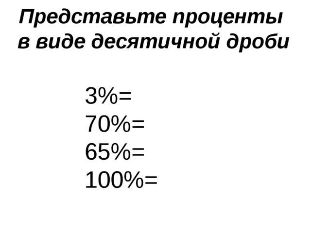 Представьте проценты в виде десятичной дроби 3%= 70%= 65%= 100%=