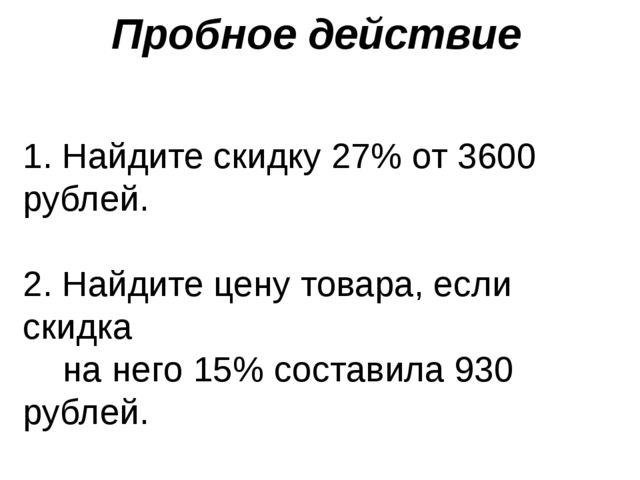 Пробное действие 1. Найдите скидку 27% от 3600 рублей. 2. Найдите цену товара...