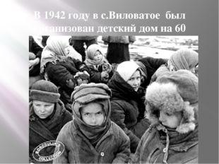 В 1942 году в с.Виловатое был организован детский дом на 60 человек.