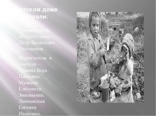 В детском доме работали: Руководитель детского дома – Петр Яковлевич Голощапо